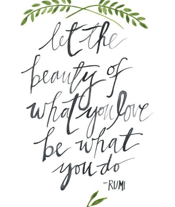 Let the beauty of what you love be what you do – Rumi